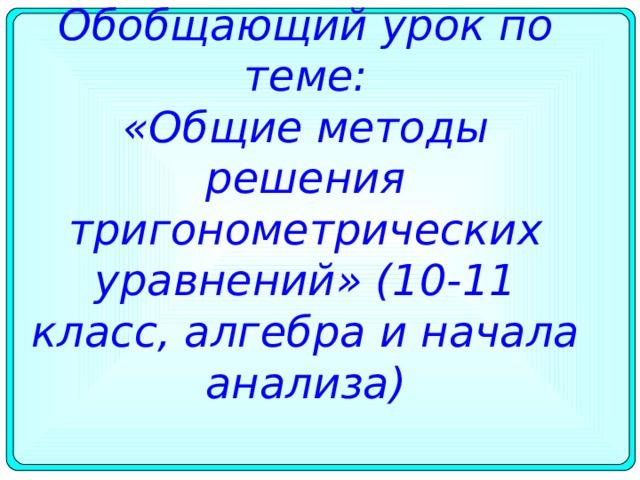 Обобщающий урок по теме:  «Общие методы решения тригонометрических уравнений» (10-11 класс, алгебра и начала анализа)
