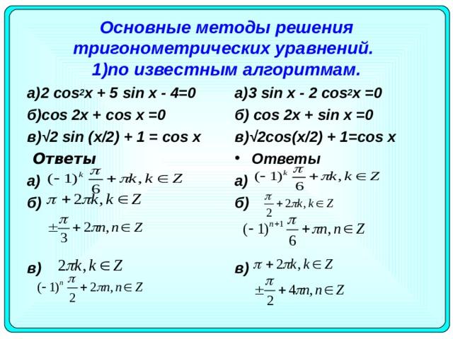 Основные методы решения тригонометрических уравнений.   1)по известным алгоритмам. а)3 sin x - 2 cos 2 x =0 б) cos 2 x + sin x =0 в)√2 cos ( x /2) + 1= cos x а)2 cos 2 х + 5 sin х - 4=0 б) c os 2х + cos х =0 в)√2 sin ( x /2) + 1 = cos х   Ответы Ответы a) б)  в)  a) б)  в)