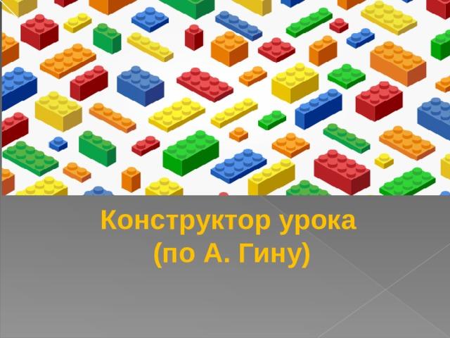 Конструктор урока (по А. Гину)