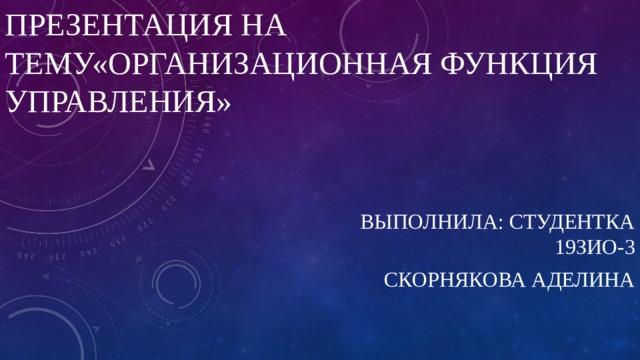 Презентация на тему«Организационная Функция управления» Выполнила: Студентка 19зио-3 Скорнякова Аделина