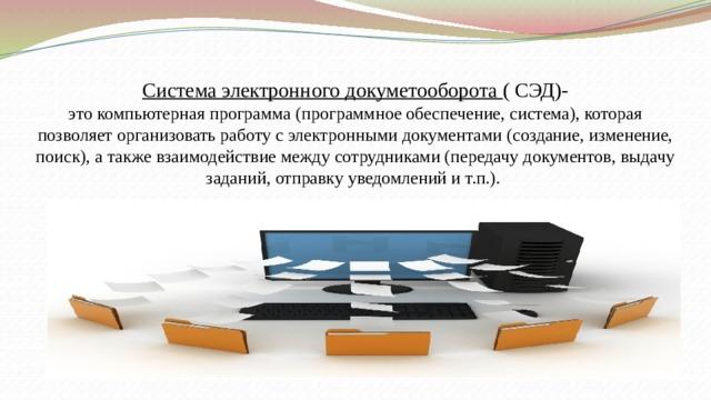 Система электронного докуметооборота ( СЭД)-  этокомпьютерная программа (программное обеспечение, система), которая позволяет организовать работу с электронными документами (создание, изменение, поиск), а также взаимодействие между сотрудниками (передачу документов, выдачу заданий, отправку уведомлений и т.п.).