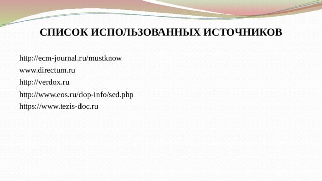 СПИСОК ИСПОЛЬЗОВАННЫХ ИСТОЧНИКОВ http://ecm-journal.ru/mustknow www.directum.ru http://verdox.ru http://www.eos.ru/dop-info/sed.php https://www.tezis-doc.ru