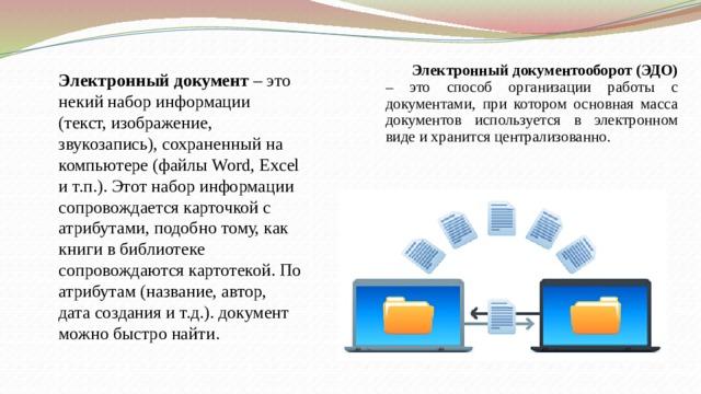 Электронный документооборот (ЭДО) – это способ организации работы с документами, при котором основная масса документов используется в электронном виде и хранится централизованно.   Электронный документ – это некий набор информации (текст, изображение, звукозапись), сохраненный на компьютере (файлы Word, Excel и т.п.). Этот набор информации сопровождается карточкой с атрибутами, подобно тому, как книги в библиотеке сопровождаются картотекой. По атрибутам (название, автор, дата создания и т.д.). документ можно быстро найти.