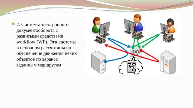 2. Системы электронного документооборота с развитыми средствами workflow (WF). Эти системы в основном рассчитаны на обеспечение движения неких объектов по заранее заданным маршрутам.