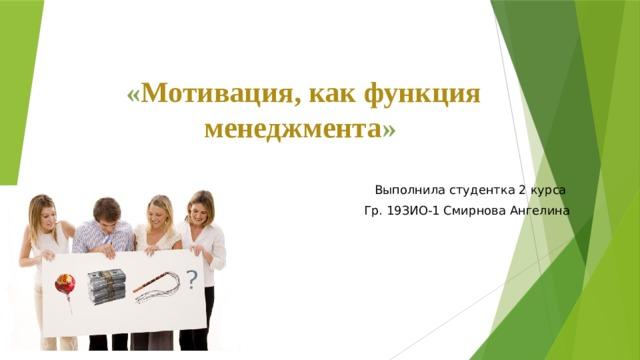 « Мотивация, как функция менеджмента »  Выполнила студентка 2 курса Гр. 19ЗИО-1 Смирнова Ангелина