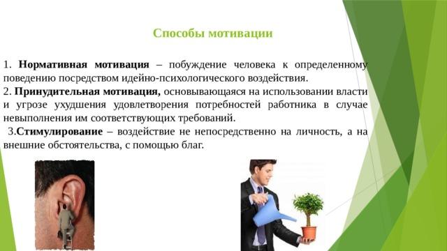Способы мотивации 1. Нормативная мотивация – побуждение человека к определенному поведению посредством идейно-психологического воздействия. 2. Принудительная мотивация, основывающаяся на использовании власти и угрозе ухудшения удовлетворения потребностей работника в случае невыполнения им соответствующих требований.  3. Стимулирование – воздействие не непосредственно на личность, а на внешние обстоятельства, с помощью благ.