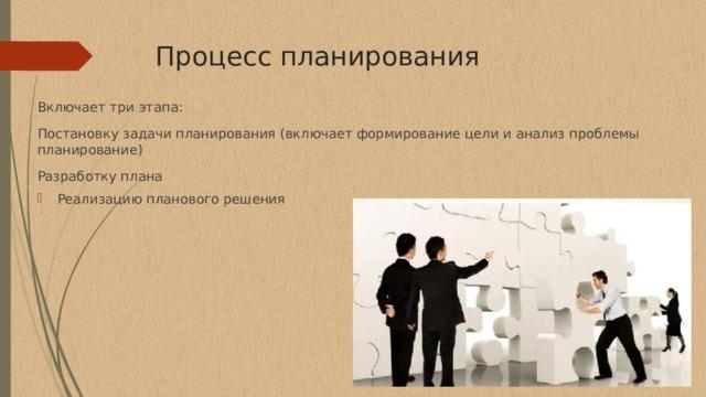 Процесс планирования Включает три этапа: Постановку задачи планирования (включает формирование цели и анализ проблемы планирование) Разработку плана