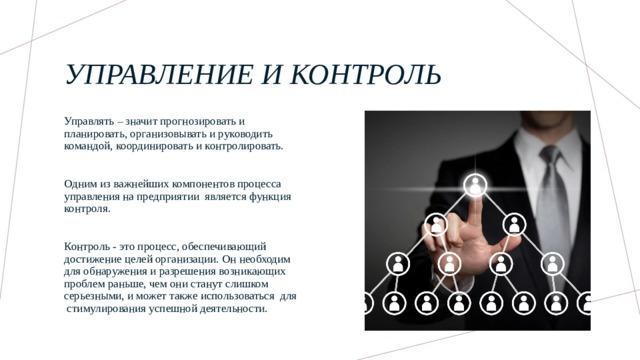 Управление и контроль Управлять – значит прогнозировать и планировать, организовывать и руководить командой, координировать и контролировать. Одним из важнейших компонентов процесса управления на предприятии является функция контроля. Контроль - это процесс, обеспечивающий достижение целей организации. Он необходим для обнаружения и разрешения возникающих проблем раньше, чем они станут слишком серьезными, и может также использоваться для стимулирования успешной деятельности.