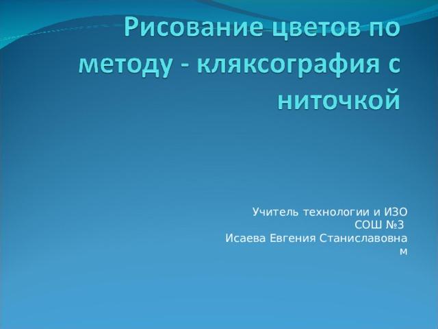 Учитель технологии и ИЗО  СОШ №3  Исаева Евгения Станиславовна м