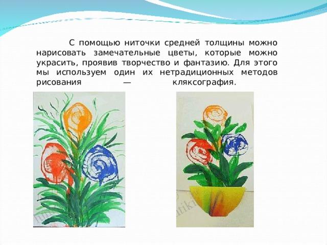 С помощью ниточки средней толщины можно нарисовать замечательные цветы, которые можно украсить, проявив творчество и фантазию. Для этого мы используем один их нетрадиционных методов рисования — кляксография.