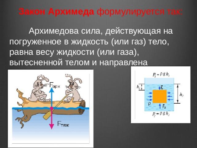 Закон Архимеда формулируется так:       Архимедова сила, действующая на погруженное в жидкость (или газ) тело, равна весу жидкости (или газа), вытесненной телом и направлена вертикально вверх.