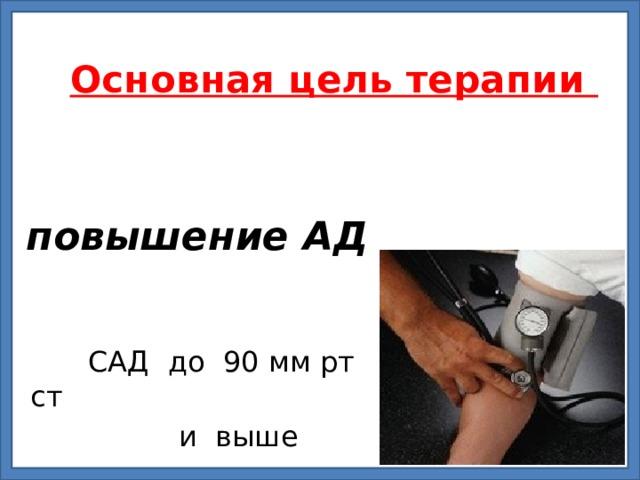 Основная цель терапии    повышение АД  САД до 90 мм рт ст  и выше