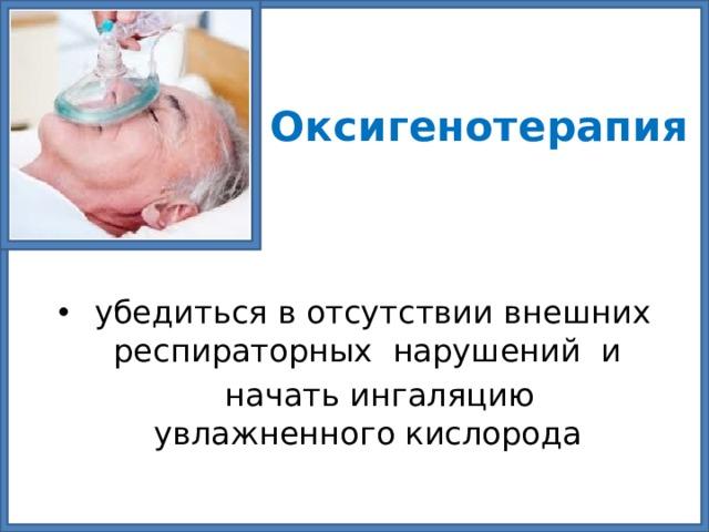 Оксигенотерапия  убедиться в отсутствии внешних респираторных нарушений и  начать ингаляцию увлажненного кислорода