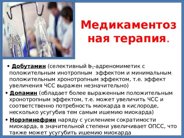 Медикаментозная  терапия . •  Добутамин (селективный b 1 -адреномиметик с положительным инотропным эффектом и минимальным положительным хронотропным эффектом, т.е. эффект увеличения ЧСС выражен незначительно) •  Допамин (обладает более выраженным положительным хронотропным эффектом, т.е. может увеличить ЧСС и соответственно потребность миокарда в кислороде, несколько усугубив тем самым ишемию миокарда) •  Норэпинефрин наряду с усилением сократимости миокарда, в значительной степени увеличивает ОПСС, что также может усугубить ишемию миокарда