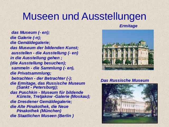 Museen und Ausstellungen Ermitage  das Museum (- en); die Galerie (-n); die Gem ä ldegalerie; das Museum der bildenden Kunst;  ausstellen - die Ausstellung (- en) in die Ausstellung gehen ; (die Ausstellung besuchen);  sammeln - die Sammlung (- en), die Privatsammlung;  betrachten - der Betrachter (-); die Ermitage, das Russische Museum (Sankt - Petersburg); das Puschkin - Museum f ü r bildende K ü nste, Tretjakow -Galerie (Moskau); die Dresdener Gem ä ldegalerie; die Alte Pinakothek, die Neue Pinakothek (M ü nchen) die Staatlichen Museen (Berlin ) Das  Russische Museum