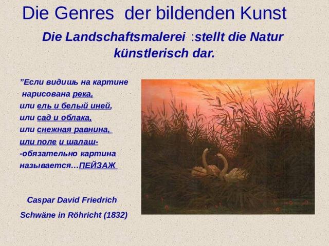 "Di е Genres der bildenden Kunst Die Landschaftsmalerei  : stellt die Natur k ü nstlerisch dar. "" Если видишь на картине  нарисована река, или ель и белый иней , или сад и облака, или снежная равнина, или поле  и шалаш- -обязательно картина называется… ПЕЙЗАЖ     Caspar David Friedrich Schw ä ne in R ö hricht (1832)"