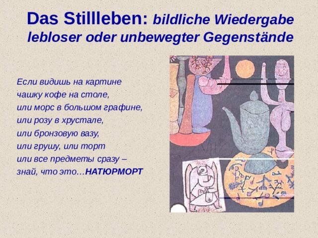 Das Stillleben: bildliche Wiedergabe lebloser oder unbewegter Gegenst ä nde   Если видишь на картине чашку кофе на столе, или морс в большом графине, или розу в хрустале, или бронзовую вазу, или грушу, или торт или все предметы сразу – знай, что это… НАТЮРМОРТ