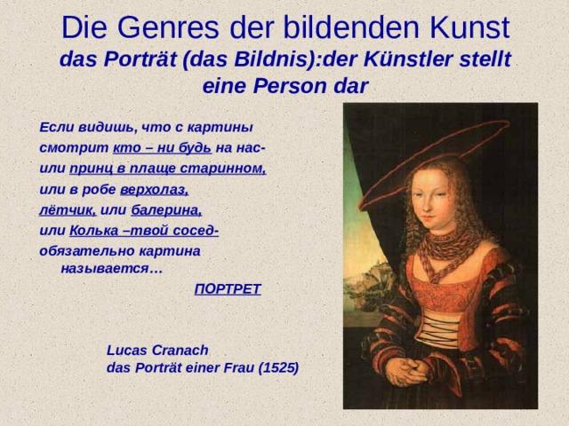 Die Genres der bildenden K u nst  das Portr ä t (das Bildnis) : der K ü nstler stellt eine Person dar Если видишь, что с картины смотрит кто – ни будь на нас- или принц в плаще старинном, или в робе верхолаз, лётчик, или балерина, или Колька –твой сосед- обязательно картина называется…  ПОРТРЕТ Lucas Cranach das Portr ä t einer Frau (1525)
