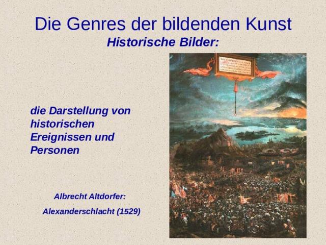 Die Genres der bildenden Kunst  Historische Bilder: die Darstellung von historischen Ereignisse n und Personen  Albrecht Altdorfer:  Alexanderschlacht (1529 )