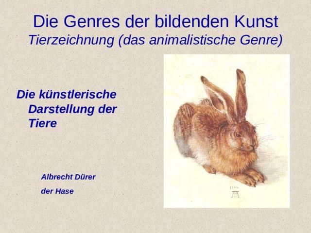 Die Genres der bildenden K u nst  Tierzeichnung (das animalistische Genre) Die k ü nstlerische Darstellung der Tiere Albrecht D ü rer der Hase