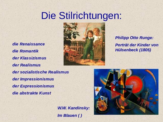 Die Stilrichtungen: Philipp Otto Runge: Portr ä t der Kinder von H ü lsenbeck (1805) die Renaissance die Romantik der Klassizismus der Realismus der sozialistische Realismus der Impressionismus der Expressionismus die abstrakte Kunst W.W. Kandinsky: Im Blauen ( )