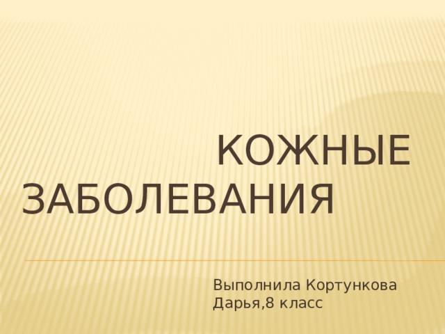 КОЖНЫЕ ЗАБОЛЕВАНИЯ Выполнила Кортункова Дарья,8 класс