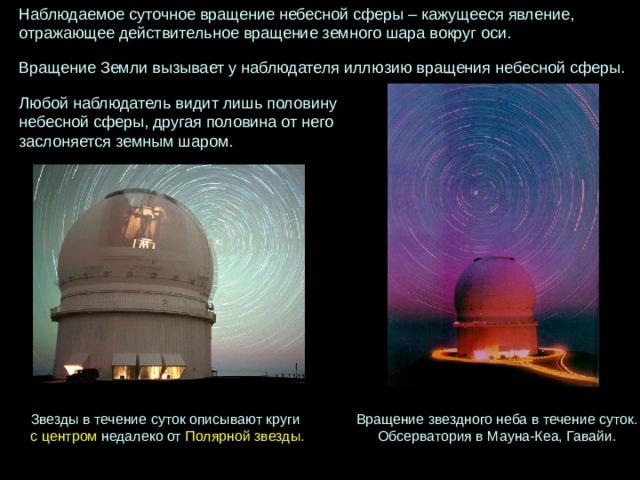 Наблюдаемоесуточноевращениенебеснойсферы–кажущеесяявление,  отражающеедействительноевращениеземногошаравокругоси.  ВращениеЗемливызываетунаблюдателяиллюзиювращениянебеснойсферы. Любойнаблюдательвидитлишь половину небеснойсферы,  другаяполовинаотнего заслоняетсяземнымшаром. Звезды в течение суток описывают круги Вращениезвездногонебавтечениесуток. ОбсерваториявМауна-Кеа, Гавайи. с центром недалеко от Полярной звезды .