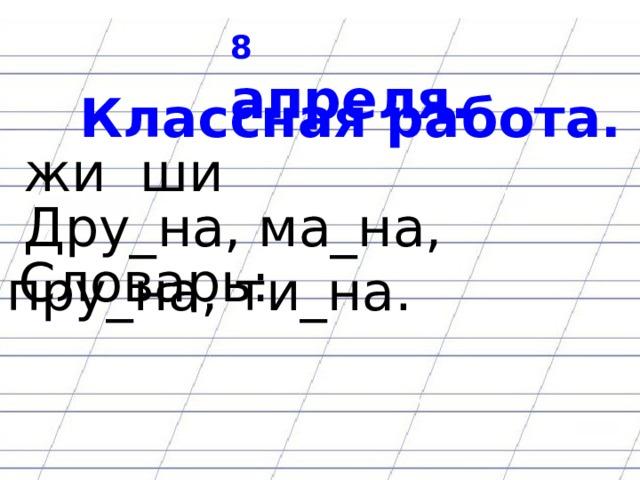 8 апреля.  Классная работа.  жи ши  Дру_на, ма_на, пру_на, ти_на.  Словарь:
