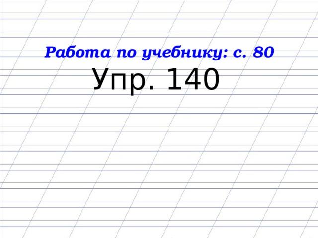 Работа по учебнику: с. 80 Упр. 140