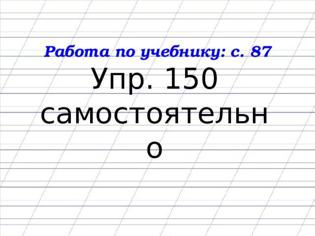 Работа по учебнику: с. 87 Упр. 150 самостоятельно