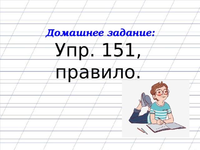 Домашнее задание: Упр. 151, правило.