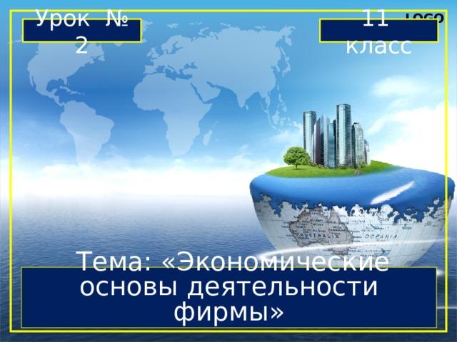Урок № 2 11 класс  Тема: «Экономические основы деятельности фирмы»