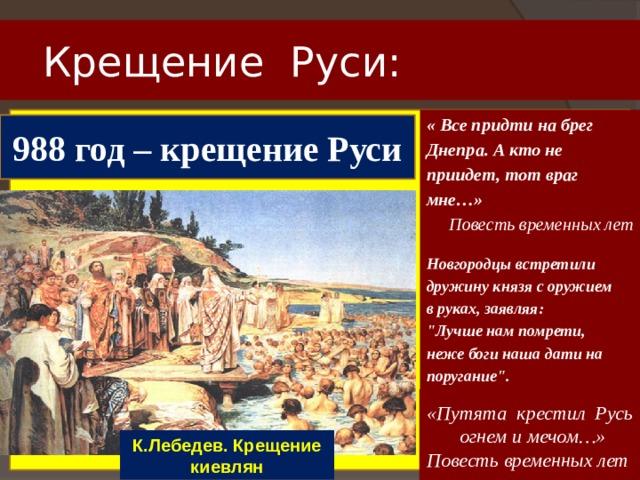 Крещение Руси: « Все придти на брег Днепра. А кто не приидет, тот враг мне…» Повесть временных лет   988 год – крещение Руси Новгородцы встретили дружину князя с оружием в руках, заявляя: