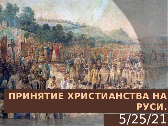 Принятие христианства на Руси. 5/25/21