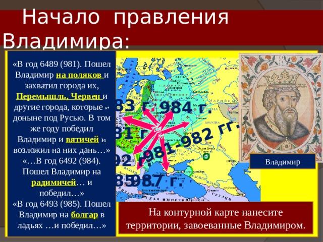 981-982 гг.  Начало правления Владимира: «В год 6489 (981). Пошел Владимир на поляков и захватил города их, Перемышль, Червен и другие города, которые и доныне под Русью. В том же году победил Владимир и вятичей и возложил на них дань…» «…В год 6492 (984). Пошел Владимир на радимичей … и победил…» «В год 6493 (985). Пошел Владимир на болгар в ладьях …и победил…» 983 г . 984 г. 981 г. 992 г. Владимир 985 г. 987 г. На контурной карте нанесите территории, завоеванные Владимиром.