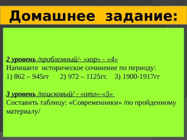 Домашнее задание:   2 уровень /проблемный/- «хор» - «4» Напишите историческое сочинение по периоду: 1) 862 – 945гг 2) 972 – 1125гг. 3) 1900-1917гг 3 уровень /поисковый/ - «отл»-«5»  Составить таблицу: «Современники» /по пройденному материалу/
