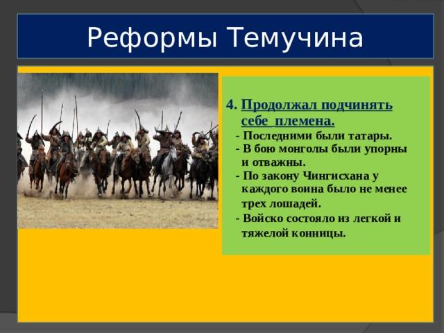 Реформы Темучина  4. Продолжал подчинять  себе  племена.   - Последними были татары.  - В бою монголы были упорны  и отважны.  - По закону Чингисхана у  каждого воина было не менее  трех лошадей.  - Войско состояло из легкой и  тяжелой конницы.