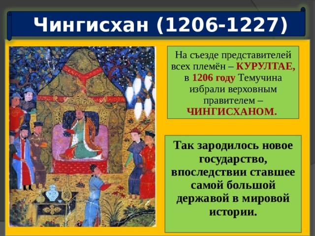 Чингисхан (1206-1227) На съезде представителей всех племён – КУРУЛТАЕ,  в  1206 году  Темучина избрали верховным правителем – ЧИНГИСХАНОМ.  Целью монголов было провозглашено завоевание мирового господства. Так зародилось новое государство, впоследствии ставшее самой большой державой в мировой истории.  Курултай1206года фактическиобъявлял мировую войну.
