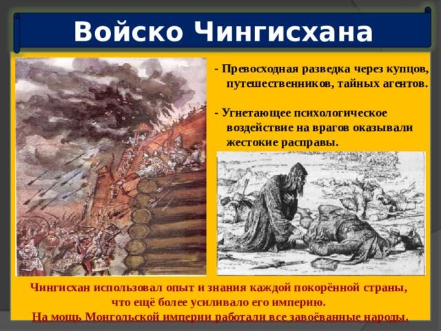Войско Чингисхана - Превосходная разведка через купцов,  путешественников, тайных агентов.  - Угнетающее психологическое  воздействие на врагов оказывали  жестокие расправы. Чингисхан использовал опыт и знания каждой покорённой страны, что ещё более усиливало его империю. На мощь Монгольской империи работали все завоёванные народы.