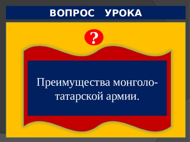 ВОПРОС УРОКА ?  Чем можно объяснить успешность завоевательных походов монголо-татарской армии. Преимущества монголо-татарской армии.