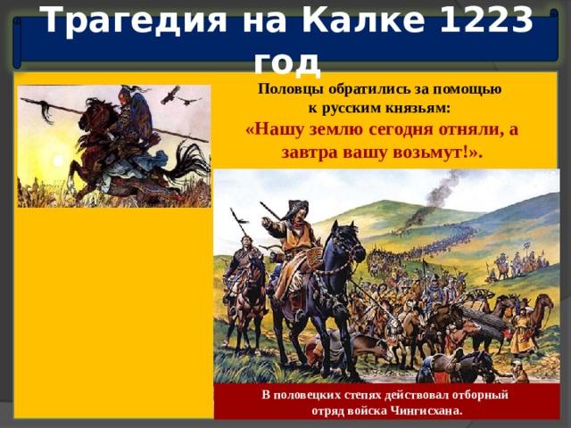 Трагедия на Калке 1223 год Половцы обратились за помощью к русским князьям: «Нашу землю сегодня отняли, а завтра вашу возьмут!». В половецких степях действовал отборный отряд войска Чингисхана.