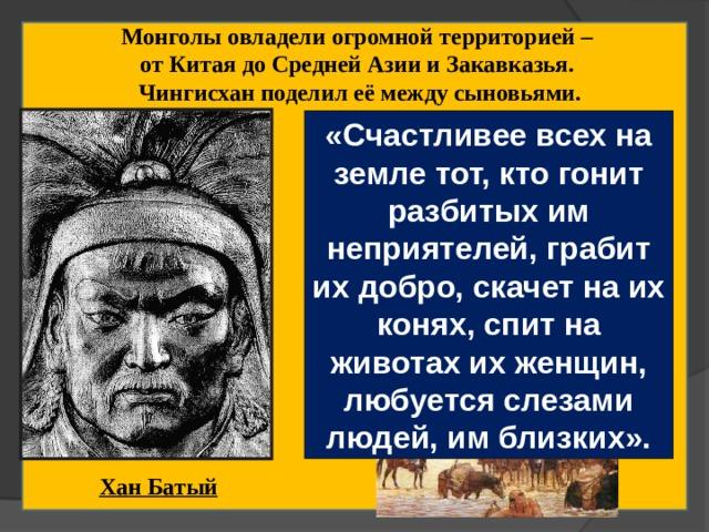 Монголы овладели огромной территорией – от Китая до Средней Азии и Закавказья. Чингисхан поделил её между сыновьями. «Счастливее всех на земле тот, кто гонит разбитых им неприятелей, грабит их добро, скачет на их конях, спит на животах их женщин, любуется слезами людей, им близких». Во главе Западного улуса встал внук Чингисхана – молодой, энергичный Бату (Батый). 1235 г. На курултае принято решение о походе в Европу к «последнему морю». Хан Батый