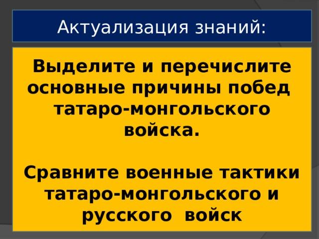 Актуализация знаний: Выделите и перечислите основные причины побед татаро-монгольского войска.  Сравните военные тактики татаро-монгольского и русского войск