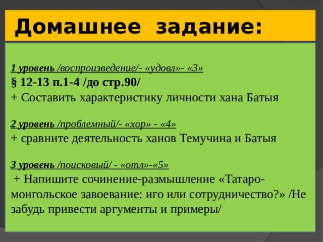 Домашнее задание: 1 уровень /воспроизведение/- «удовл»- «3» § 12-13 п.1-4 /до стр.90/ + Составить характеристику личности хана Батыя 2 уровень /проблемный/- «хор» - «4» + сравните деятельность ханов Темучина и Батыя 3 уровень /поисковый/ - «отл»-«5»  + Напишите сочинение-размышление «Татаро-монгольское завоевание: иго или сотрудничество?» /Не забудь привести аргументы и примеры/