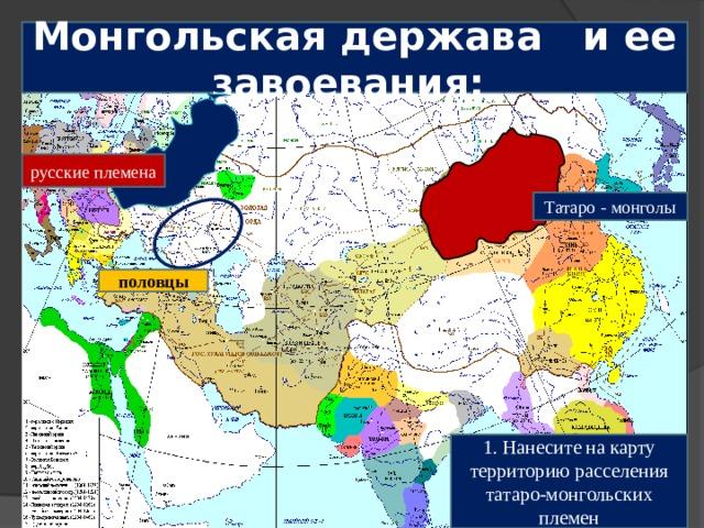 Монгольская держава и ее завоевания: русские племена Татаро - монголы половцы 1. Нанесите на карту территорию расселения татаро-монгольских племен