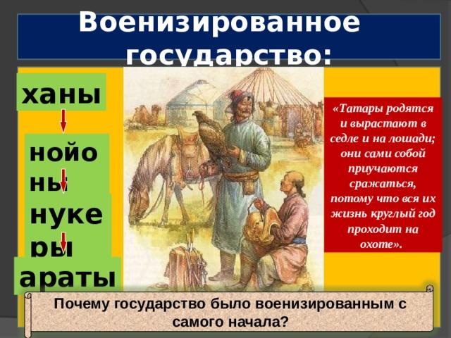 Военизированное государство: ханы «Татары родятся и вырастают в седле и на лошади; они сами собой приучаются сражаться, потому что вся их жизнь круглый год проходит на охоте». нойоны нукеры араты Почему государство было военизированным с самого начала?