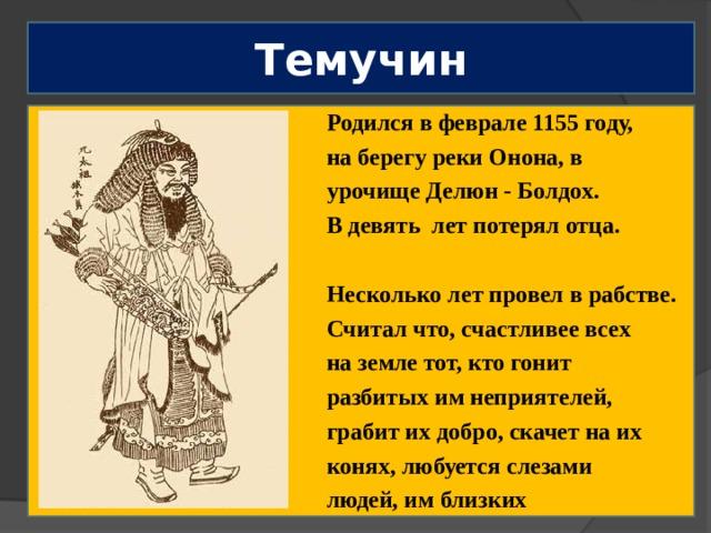 Темучин Родился в феврале 1155 году, на берегу реки Онона, в урочище Делюн - Болдох. В девять лет потерял отца.  Несколько лет провел в рабстве. Считал что, счастливее всех на земле тот, кто гонит разбитых им неприятелей, грабит их добро, скачет на их конях, любуется слезами людей, им близких