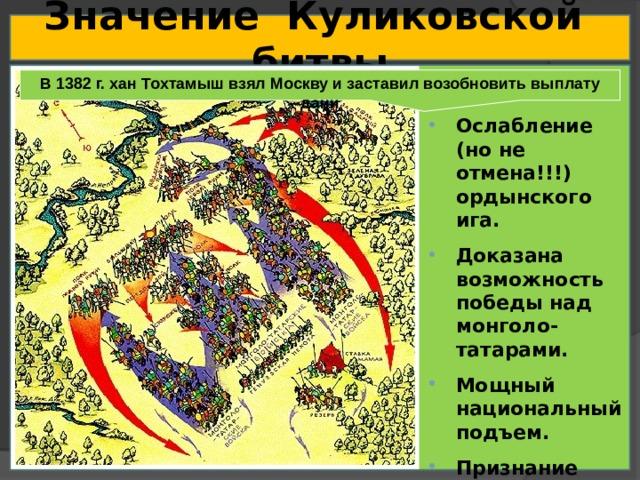 Значение Куликовской битвы  В 1382 г. хан Тохтамыш взял Москву и заставил возобновить выплату дани