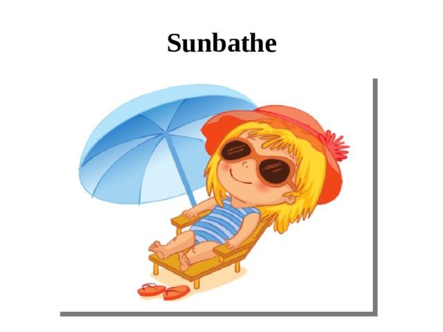 Sunbathe