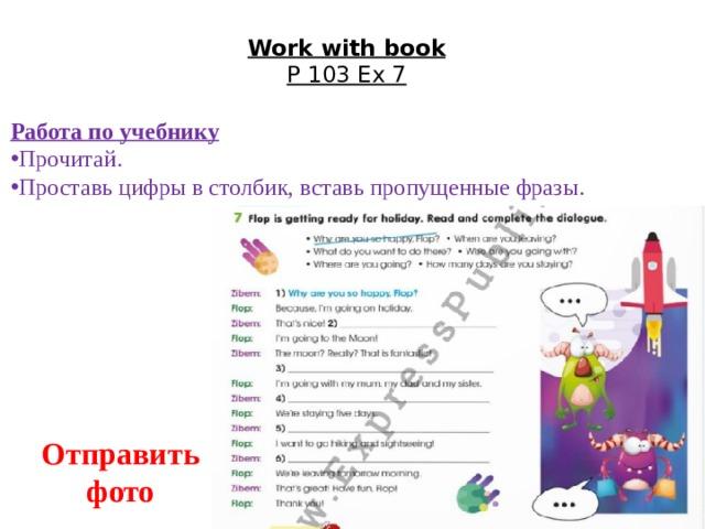 Work with book  P 103 Ex 7   Работа по учебнику Прочитай. Проставь цифры в столбик, вставь пропущенные фразы. Отправить фото
